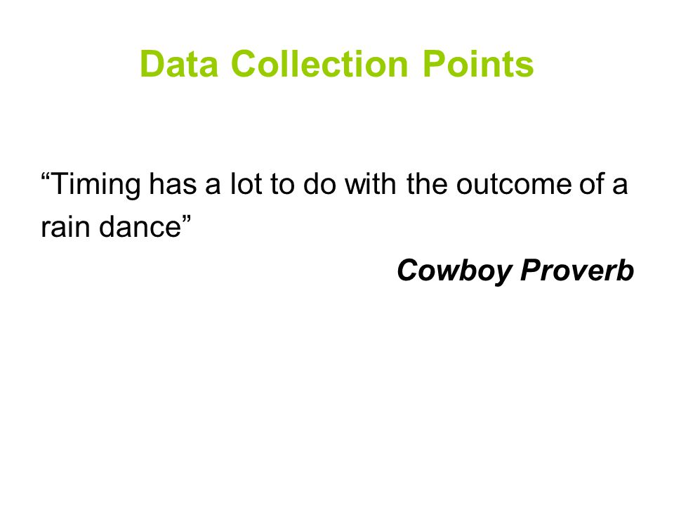 Data Collection Points Timing has a lot to do with the outcome of a rain dance Cowboy Proverb