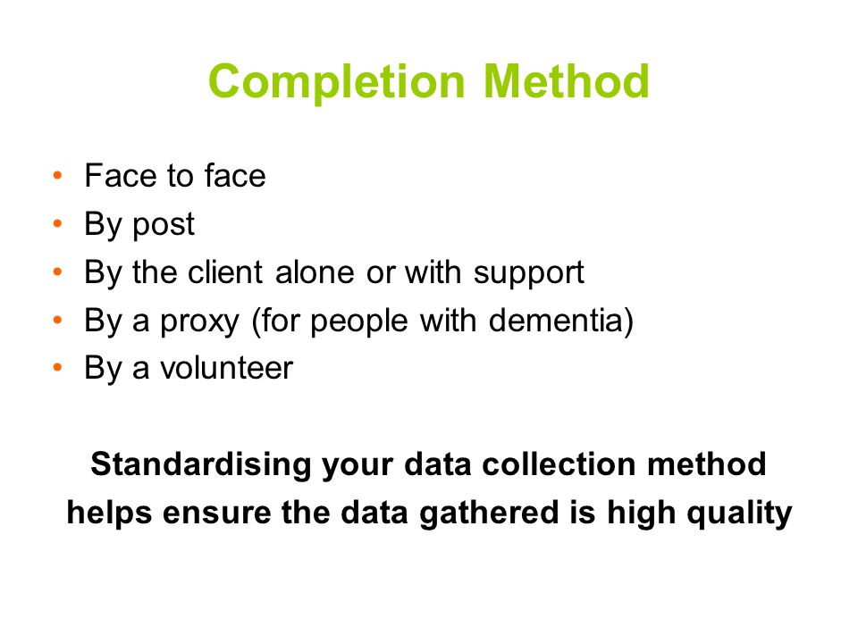 Completion Method Face to face By post By the client alone or with support By a proxy (for people with dementia) By a volunteer Standardising your data collection method helps ensure the data gathered is high quality
