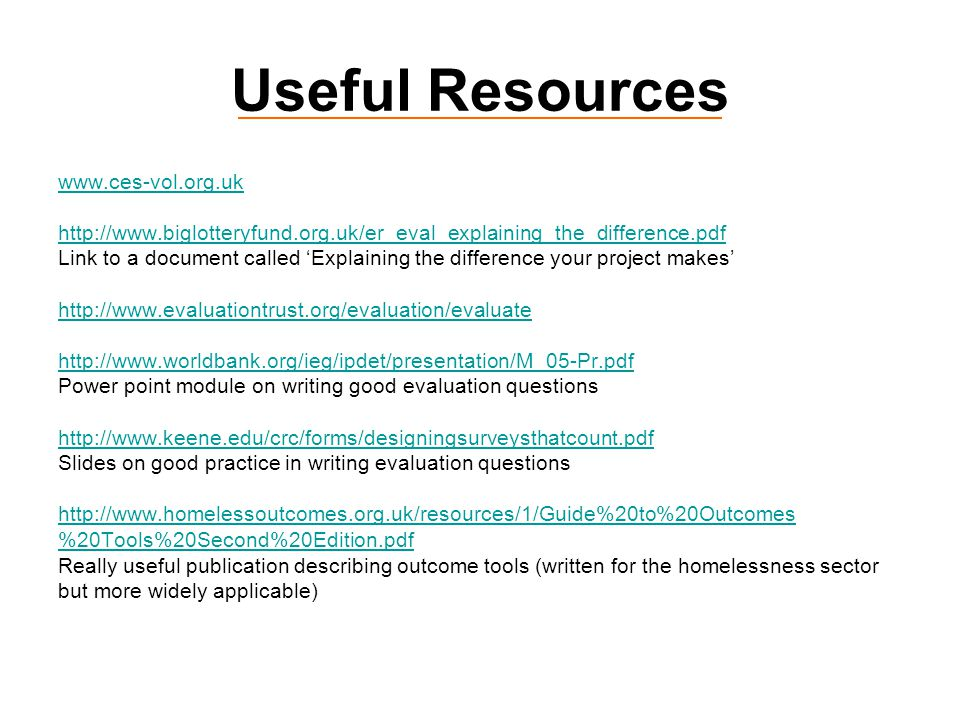 Useful Resources www.ces-vol.org.uk http://www.biglotteryfund.org.uk/er_eval_explaining_the_difference.pdf Link to a document called 'Explaining the difference your project makes' http://www.evaluationtrust.org/evaluation/evaluate http://www.worldbank.org/ieg/ipdet/presentation/M_05-Pr.pdf Power point module on writing good evaluation questions http://www.keene.edu/crc/forms/designingsurveysthatcount.pdf Slides on good practice in writing evaluation questions http://www.homelessoutcomes.org.uk/resources/1/Guide%20to%20Outcomes %20Tools%20Second%20Edition.pdf Really useful publication describing outcome tools (written for the homelessness sector but more widely applicable)