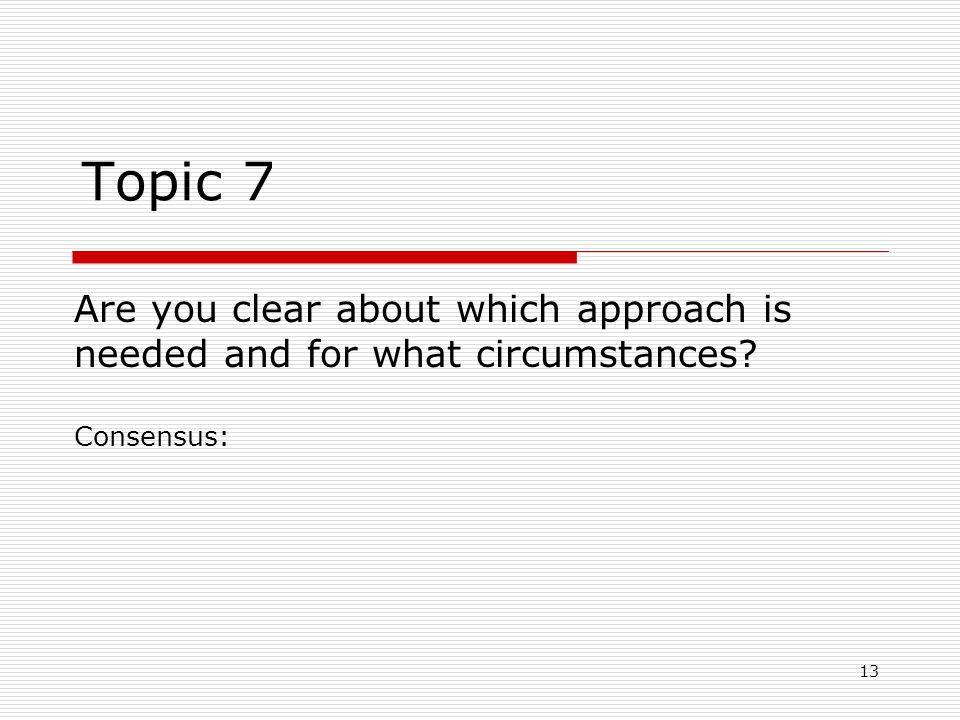 13 Topic 7 Are you clear about which approach is needed and for what circumstances Consensus:
