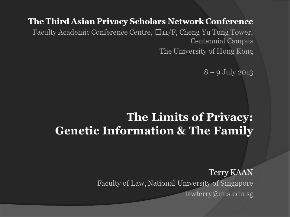 The Third Asian Privacy Scholars Network Conference Faculty Academic Conference Centre, 11/F, Cheng Yu Tung Tower, Centennial Campus The University of Hong Kong 8 – 9 July 2013 Terry KAAN Faculty of Law, National University of Singapore lawterry@nus.edu.sg