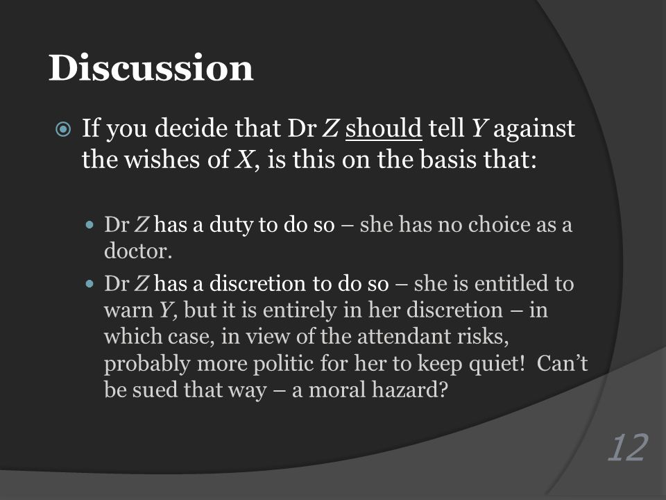 Discussion  If you decide that Dr Z should tell Y against the wishes of X, is this on the basis that: Dr Z has a duty to do so – she has no choice as a doctor.