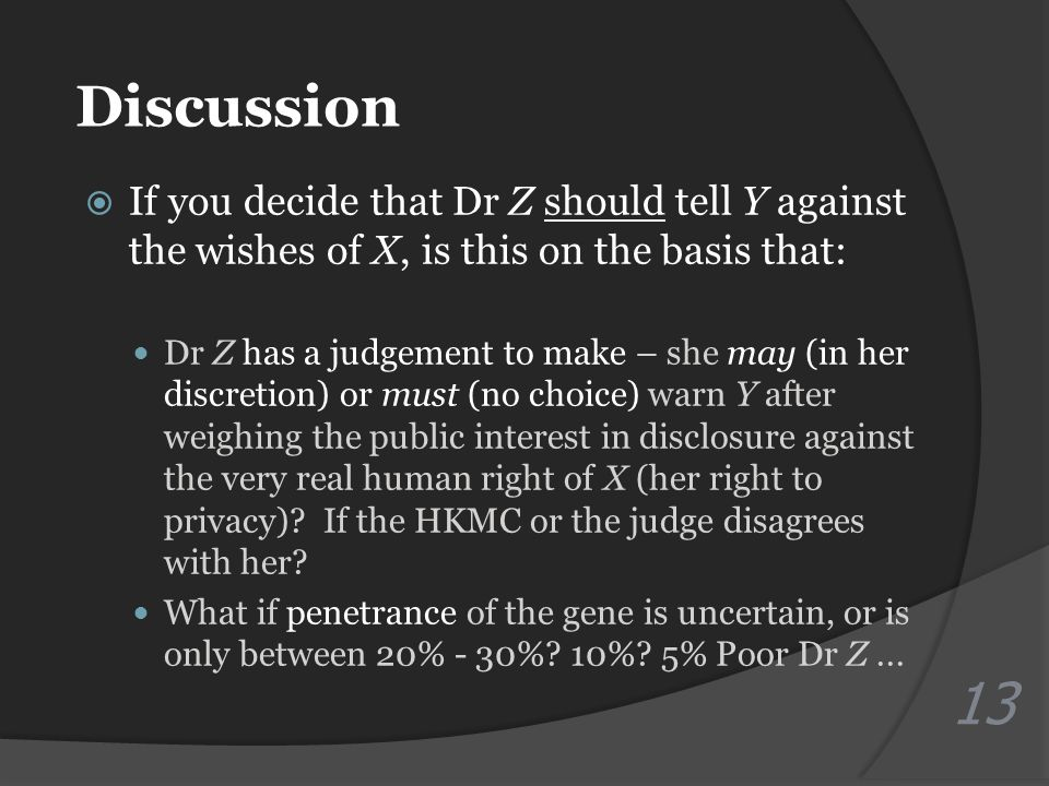 Discussion  If you decide that Dr Z should tell Y against the wishes of X, is this on the basis that: Dr Z has a judgement to make – she may (in her discretion) or must (no choice) warn Y after weighing the public interest in disclosure against the very real human right of X (her right to privacy).
