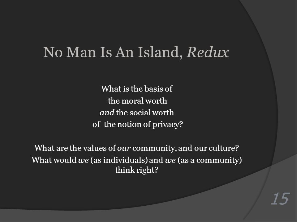 No Man Is An Island, Redux What is the basis of the moral worth and the social worth of the notion of privacy.