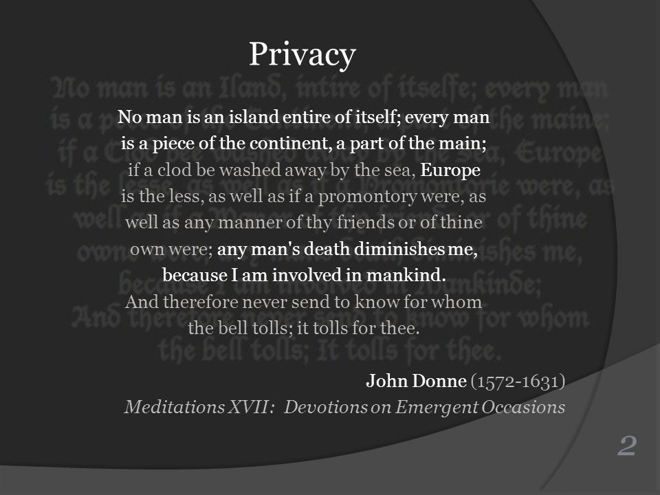 Privacy No man is an island entire of itself; every man is a piece of the continent, a part of the main; if a clod be washed away by the sea, Europe is the less, as well as if a promontory were, as well as any manner of thy friends or of thine own were; any man s death diminishes me, because I am involved in mankind.