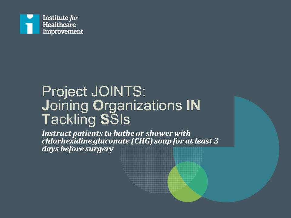 Project JOINTS: Joining Organizations IN Tackling SSIs Instruct patients to bathe or shower with chlorhexidine gluconate (CHG) soap for at least 3 days before surgery
