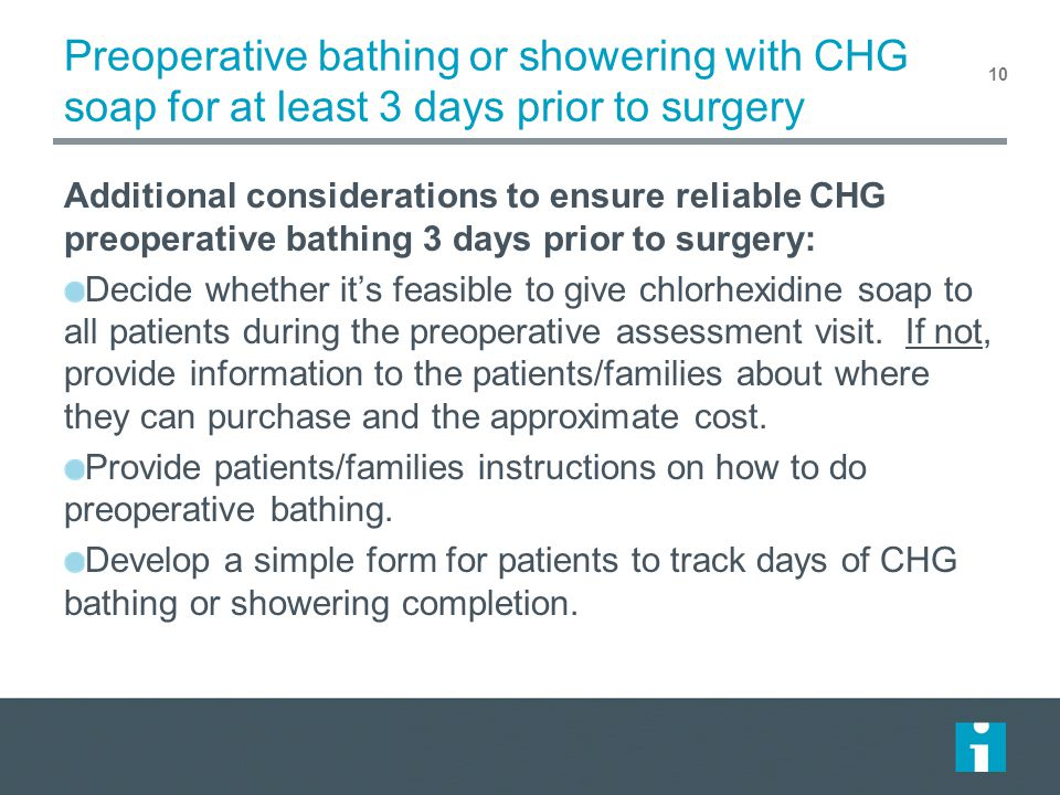 Preoperative bathing or showering with CHG soap for at least 3 days prior to surgery Additional considerations to ensure reliable CHG preoperative bat