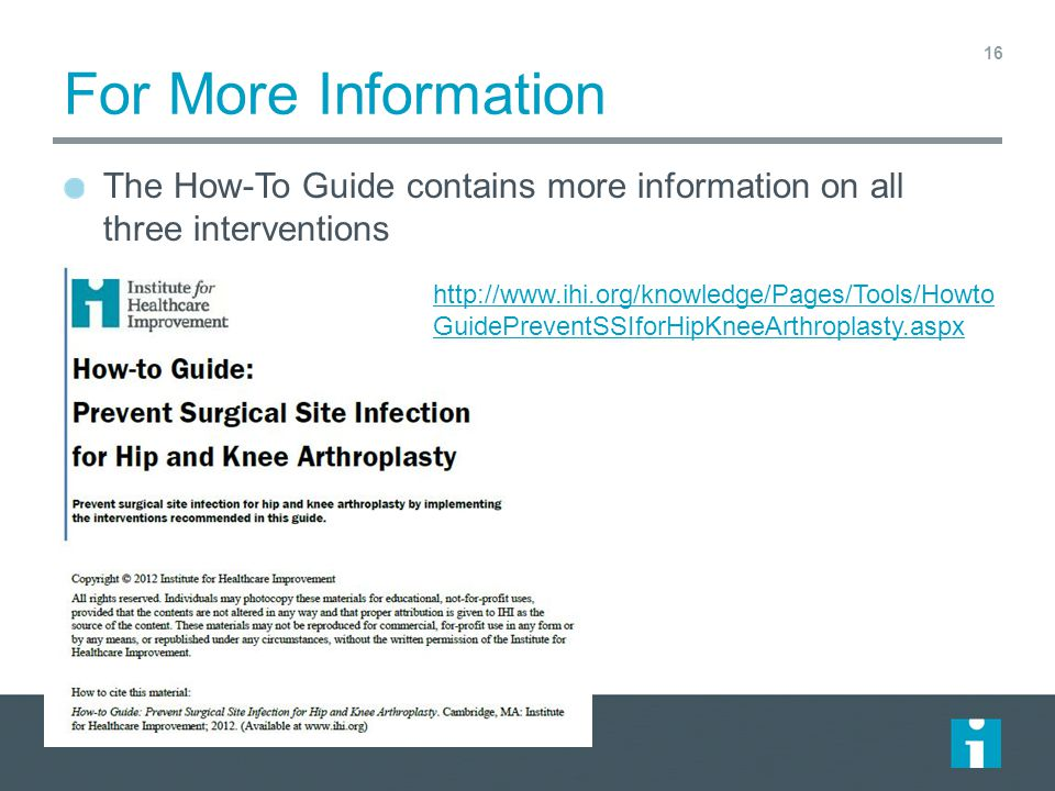 For More Information The How-To Guide contains more information on all three interventions 16 http://www.ihi.org/knowledge/Pages/Tools/Howto GuidePreventSSIforHipKneeArthroplasty.aspx