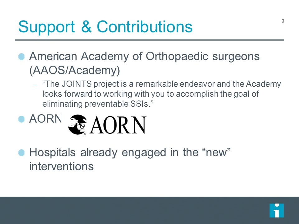 Support & Contributions American Academy of Orthopaedic surgeons (AAOS/Academy) – The JOINTS project is a remarkable endeavor and the Academy looks forward to working with you to accomplish the goal of eliminating preventable SSIs. AORN Hospitals already engaged in the new interventions 3
