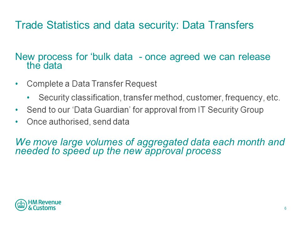 6 Trade Statistics and data security: Data Transfers New process for 'bulk data - once agreed we can release the data Complete a Data Transfer Request Security classification, transfer method, customer, frequency, etc.