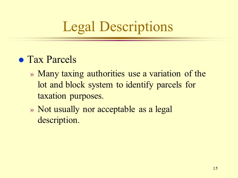 15 Legal Descriptions l Tax Parcels » Many taxing authorities use a variation of the lot and block system to identify parcels for taxation purposes. »