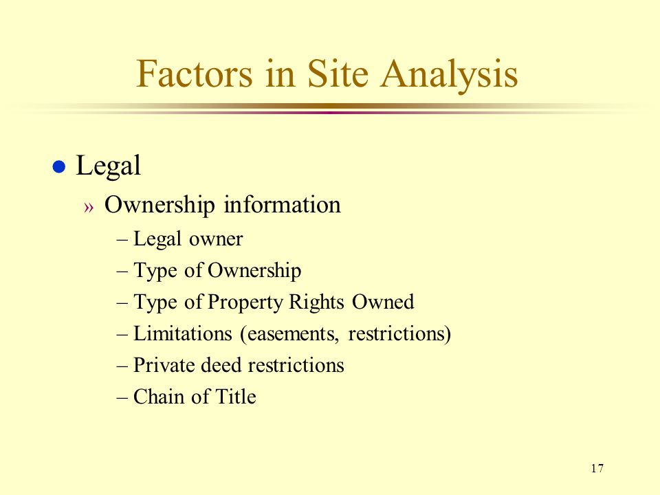 17 Factors in Site Analysis l Legal » Ownership information –Legal owner –Type of Ownership –Type of Property Rights Owned –Limitations (easements, re