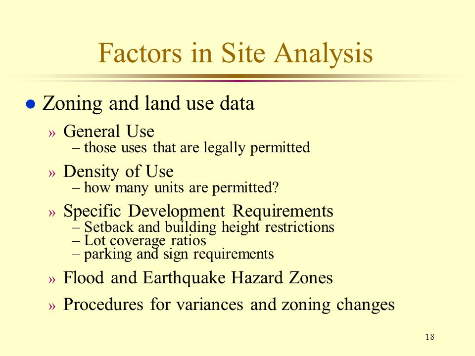 18 Factors in Site Analysis l Zoning and land use data » General Use –those uses that are legally permitted » Density of Use –how many units are permi