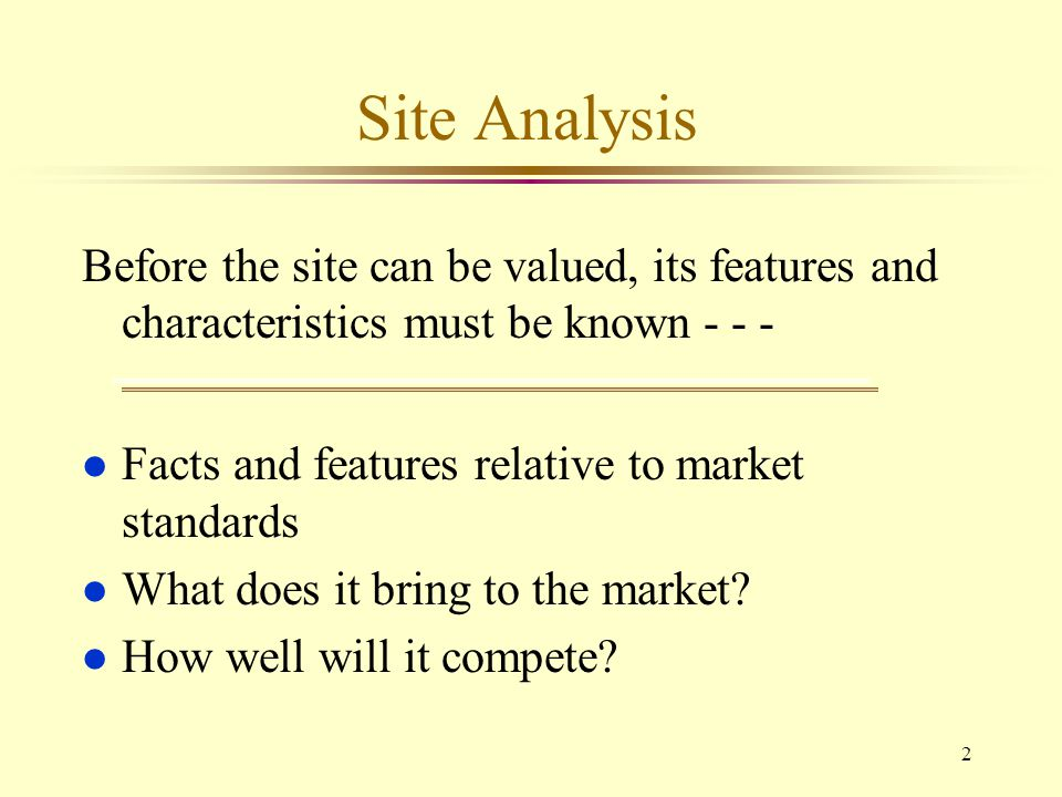 2 Site Analysis Before the site can be valued, its features and characteristics must be known - - - l Facts and features relative to market standards