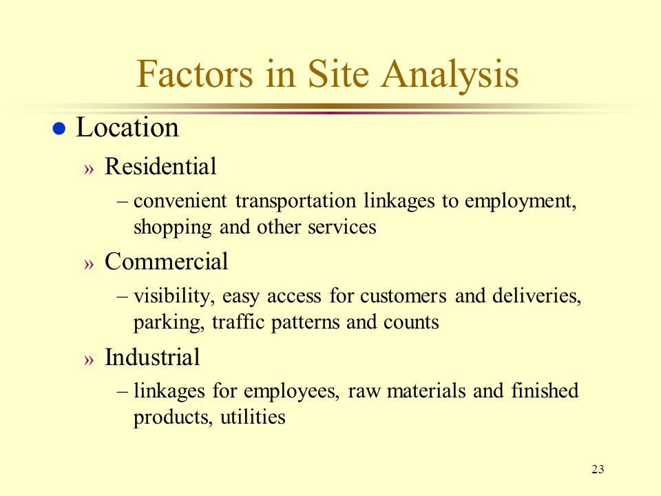 23 Factors in Site Analysis l Location » Residential –convenient transportation linkages to employment, shopping and other services » Commercial –visi