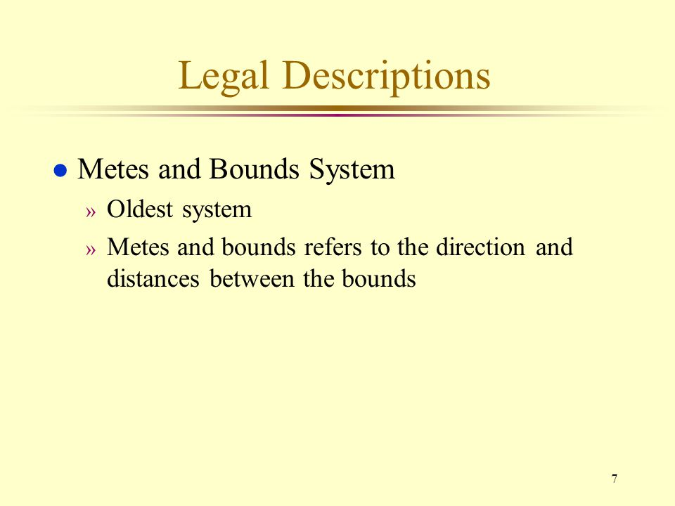 7 Legal Descriptions l Metes and Bounds System » Oldest system » Metes and bounds refers to the direction and distances between the bounds