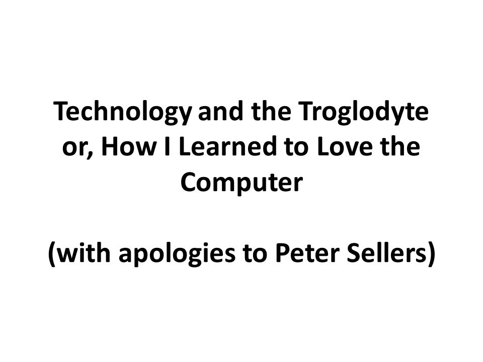 Technology and the Troglodyte or, How I Learned to Love the Computer (with apologies to Peter Sellers)