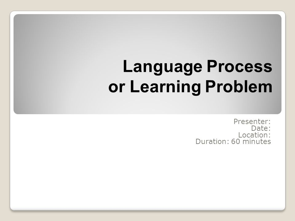 Language Process or Learning Problem Presenter: Date: Location: Duration: 60 minutes