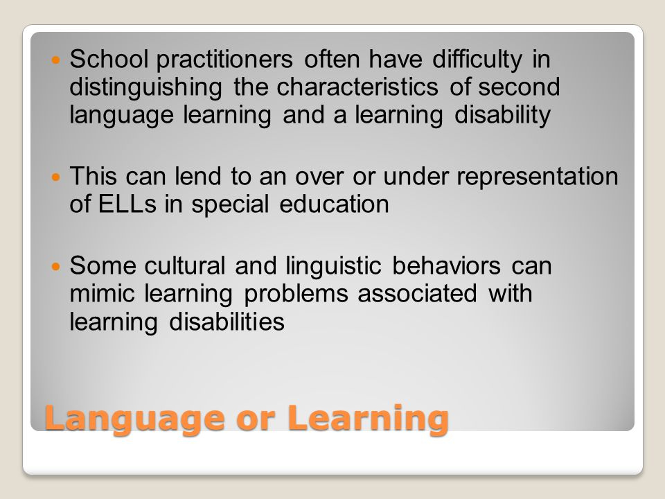 Language or Learning Teams need to take into account the ELL's linguistic and sociocultural differences Characteristic of SLA and LD can appear very similar These behaviors include social interaction, language use, and attention to learning challenges