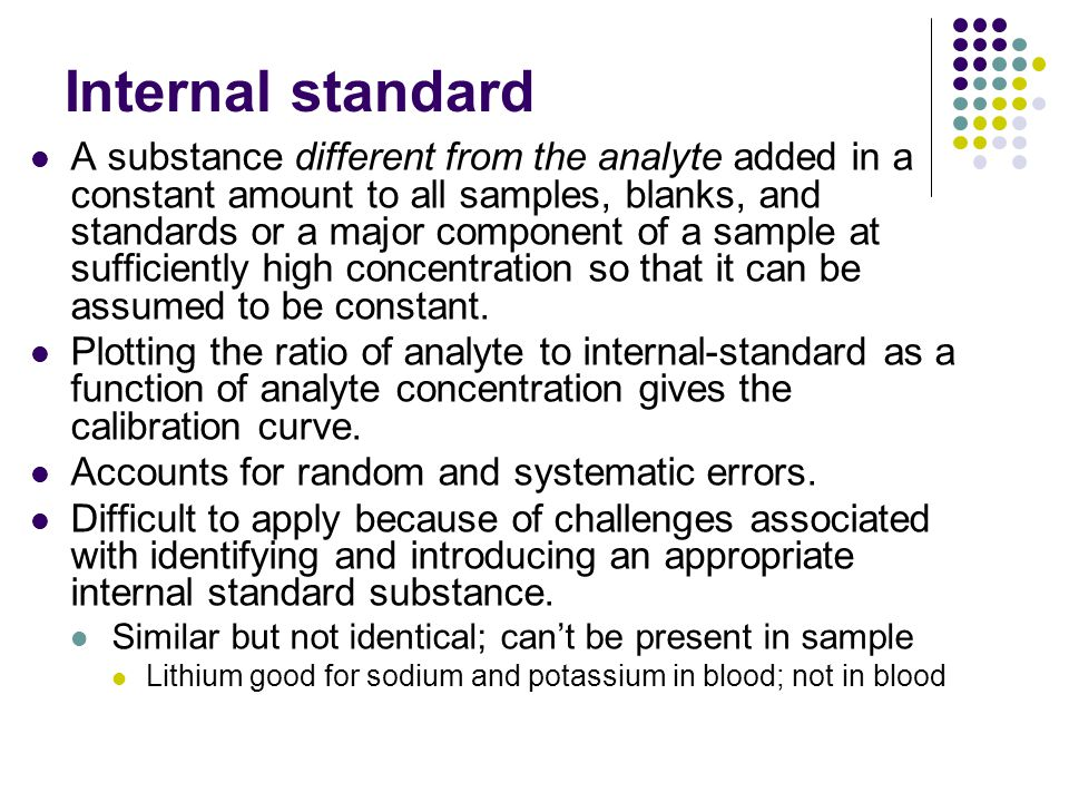 Internal standard A substance different from the analyte added in a constant amount to all samples, blanks, and standards or a major component of a sa