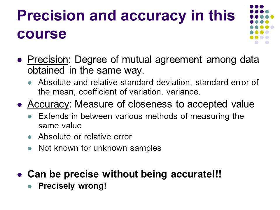 Precision and accuracy in this course Precision: Degree of mutual agreement among data obtained in the same way. Absolute and relative standard deviat