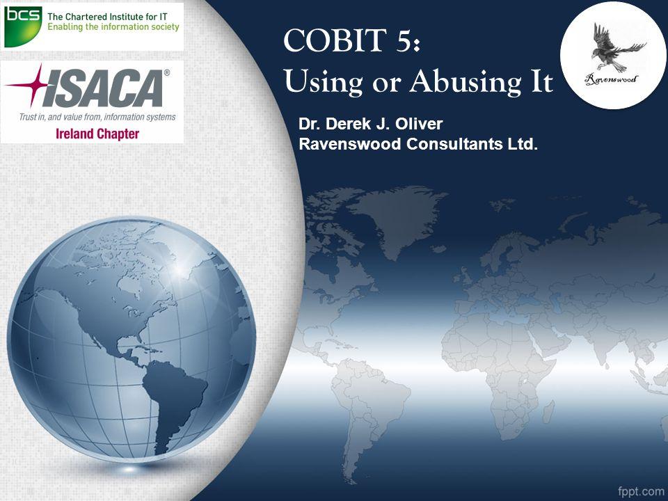 COBIT 5: Using or Abusing It Dr. Derek J. Oliver Ravenswood Consultants Ltd.