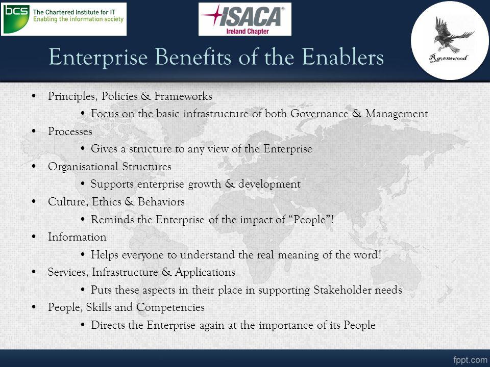 Enterprise Benefits of the Enablers Principles, Policies & Frameworks Focus on the basic infrastructure of both Governance & Management Processes Give