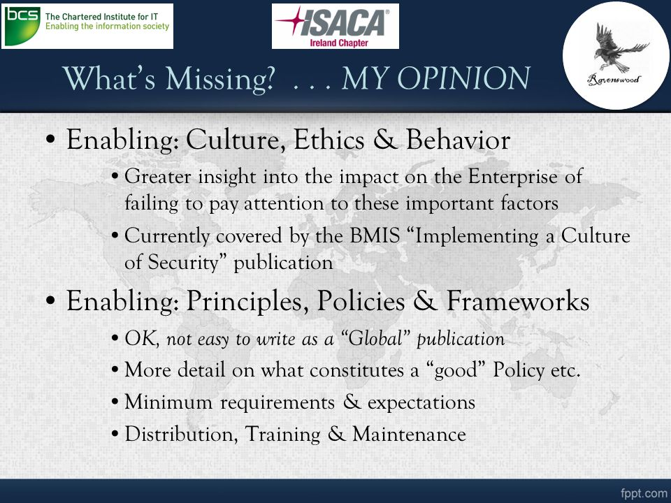 What's Missing?... MY OPINION Enabling: Culture, Ethics & Behavior Greater insight into the impact on the Enterprise of failing to pay attention to th
