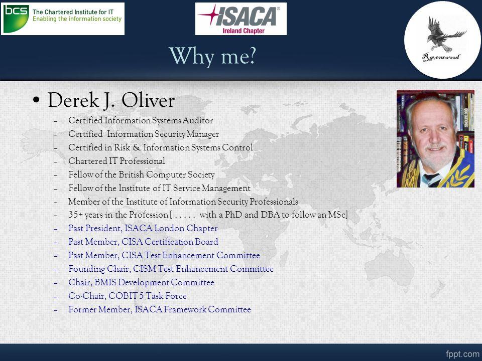 Why me? Derek J. Oliver –Certified Information Systems Auditor –Certified Information Security Manager –Certified in Risk & Information Systems Contro