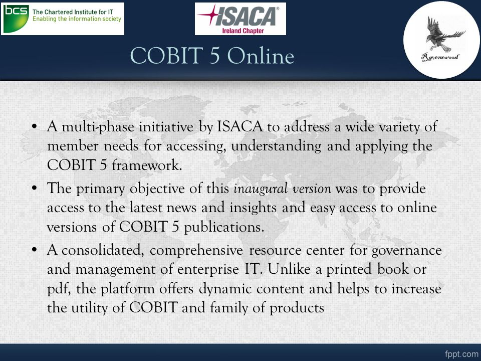 COBIT 5 Online A multi-phase initiative by ISACA to address a wide variety of member needs for accessing, understanding and applying the COBIT 5 frame