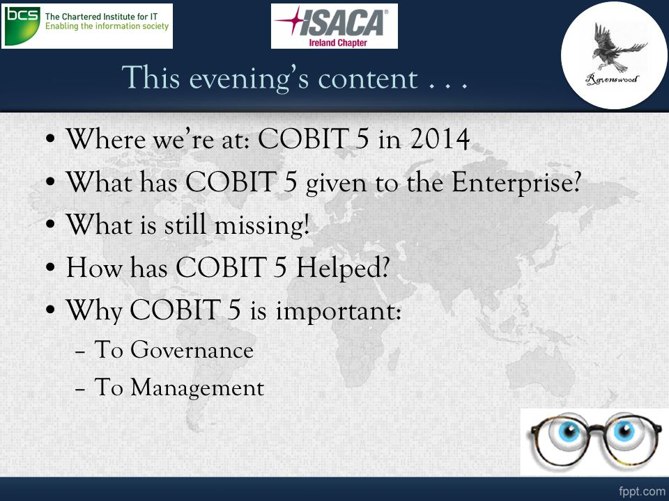 This evening's content... Where we're at: COBIT 5 in 2014 What has COBIT 5 given to the Enterprise? What is still missing! How has COBIT 5 Helped? Why