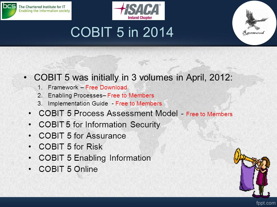 COBIT 5 was initially in 3 volumes in April, 2012: 1.Framework – Free Download 2.Enabling Processes– Free to Members 3.Implementation Guide - Free to