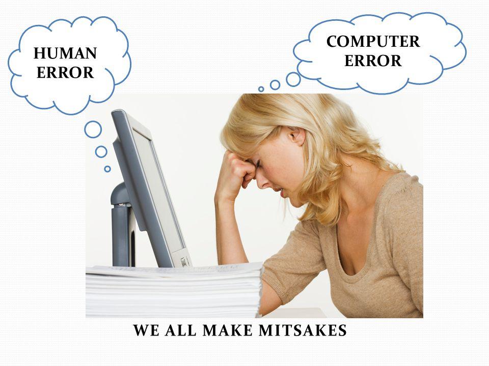 COMPUTER ERROR HUMAN ERROR WE ALL MAKE MITSAKES