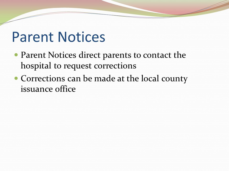 Parent Notices Parent Notices direct parents to contact the hospital to request corrections Corrections can be made at the local county issuance office