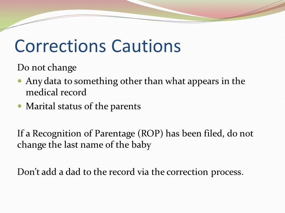 Corrections Cautions Do not change Any data to something other than what appears in the medical record Marital status of the parents If a Recognition of Parentage (ROP) has been filed, do not change the last name of the baby Don't add a dad to the record via the correction process.