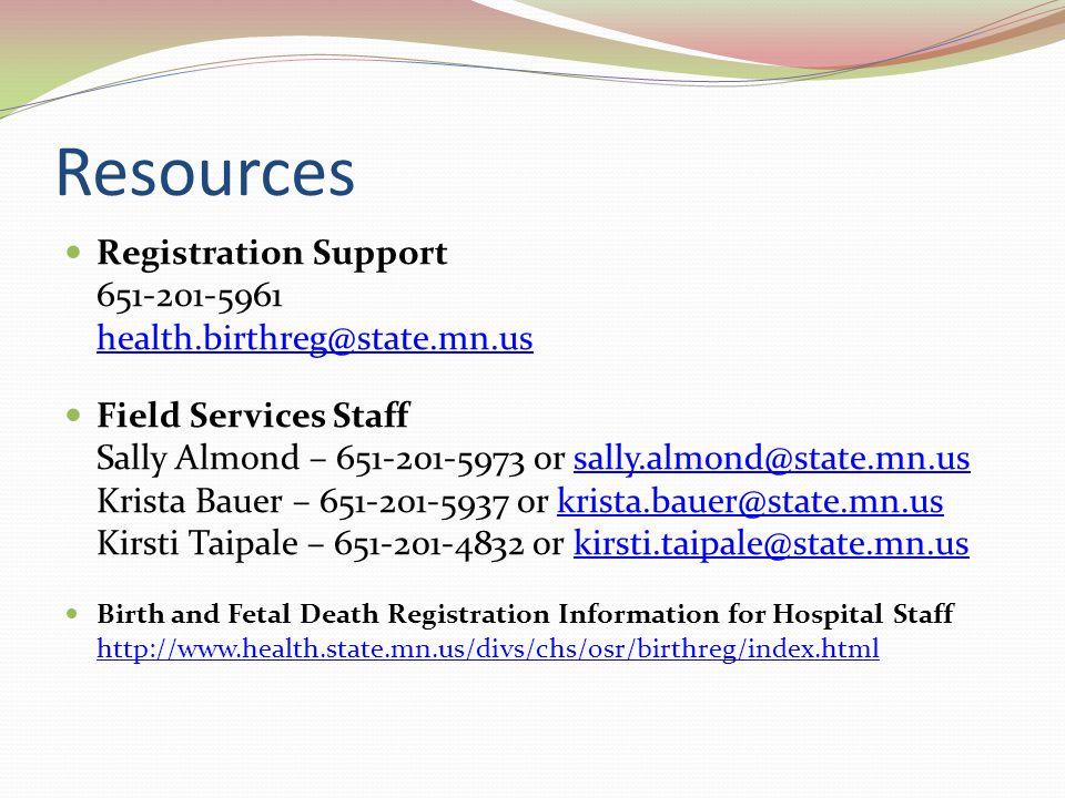 Resources Registration Support 651-201-5961 health.birthreg@state.mn.us health.birthreg@state.mn.us Field Services Staff Sally Almond – 651-201-5973 or sally.almond@state.mn.us Krista Bauer – 651-201-5937 or krista.bauer@state.mn.us Kirsti Taipale – 651-201-4832 or kirsti.taipale@state.mn.ussally.almond@state.mn.uskrista.bauer@state.mn.uskirsti.taipale@state.mn.us Birth and Fetal Death Registration Information for Hospital Staff http://www.health.state.mn.us/divs/chs/osr/birthreg/index.html http://www.health.state.mn.us/divs/chs/osr/birthreg/index.html