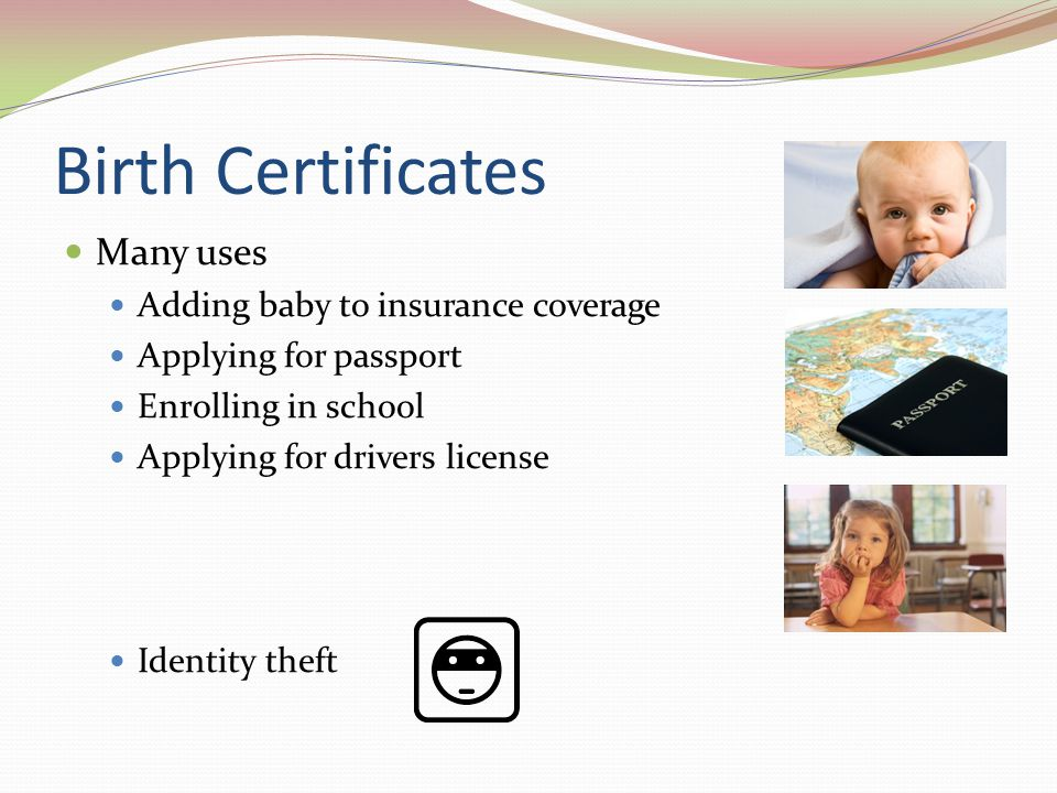 Birth Certificates Many uses Adding baby to insurance coverage Applying for passport Enrolling in school Applying for drivers license Identity theft