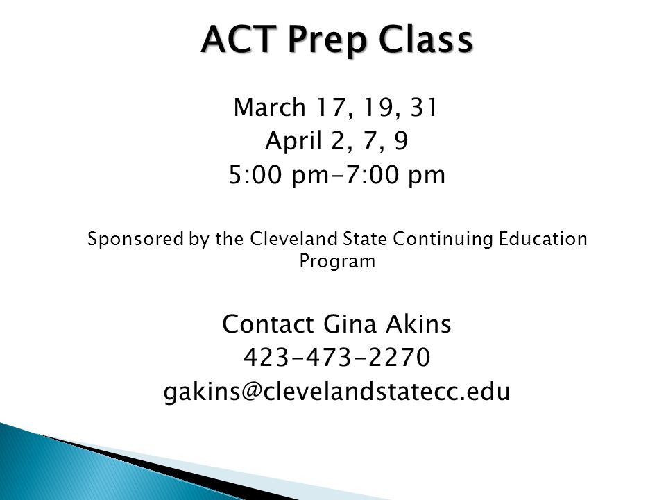 ACT Prep Class March 17, 19, 31 April 2, 7, 9 5:00 pm-7:00 pm Sponsored by the Cleveland State Continuing Education Program Contact Gina Akins 423-473-2270 gakins@clevelandstatecc.edu