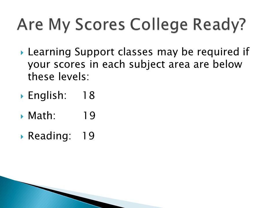  Learning Support classes may be required if your scores in each subject area are below these levels:  English: 18  Math: 19  Reading: 19