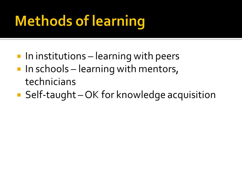  In institutions – learning with peers  In schools – learning with mentors, technicians  Self-taught – OK for knowledge acquisition