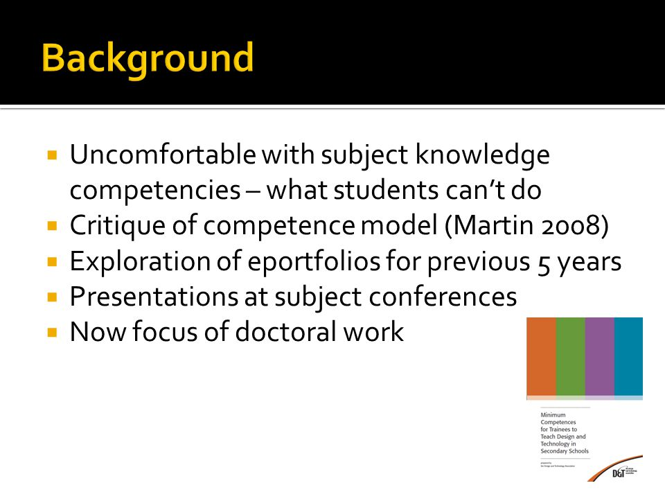  Uncomfortable with subject knowledge competencies – what students can't do  Critique of competence model (Martin 2008)  Exploration of eportfolios for previous 5 years  Presentations at subject conferences  Now focus of doctoral work