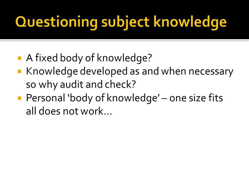  A fixed body of knowledge.  Knowledge developed as and when necessary so why audit and check.