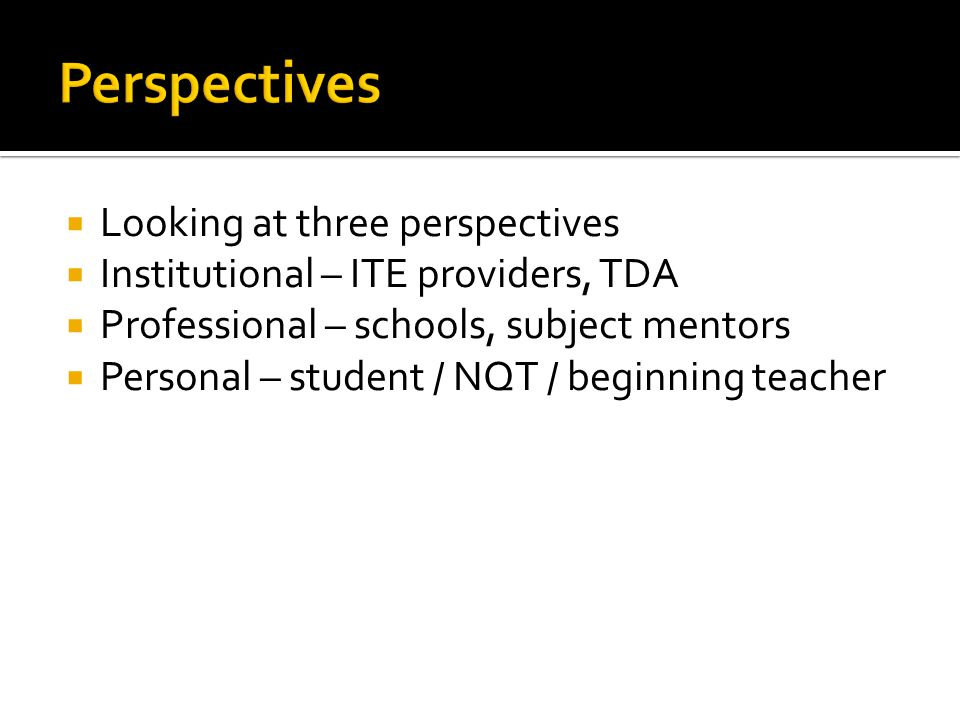  Looking at three perspectives  Institutional – ITE providers, TDA  Professional – schools, subject mentors  Personal – student / NQT / beginning teacher