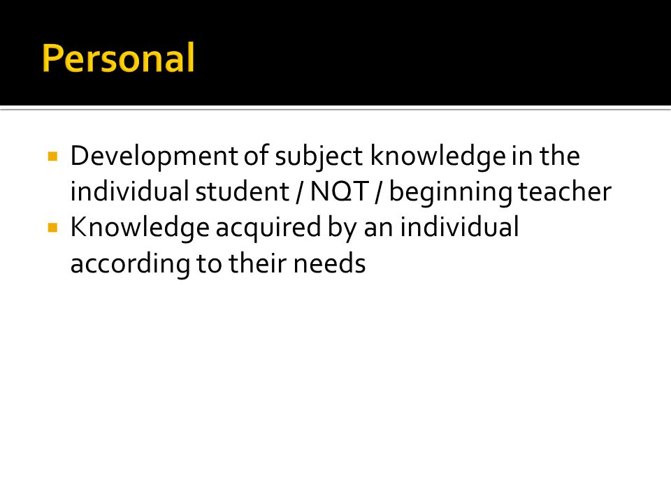  Development of subject knowledge in the individual student / NQT / beginning teacher  Knowledge acquired by an individual according to their needs