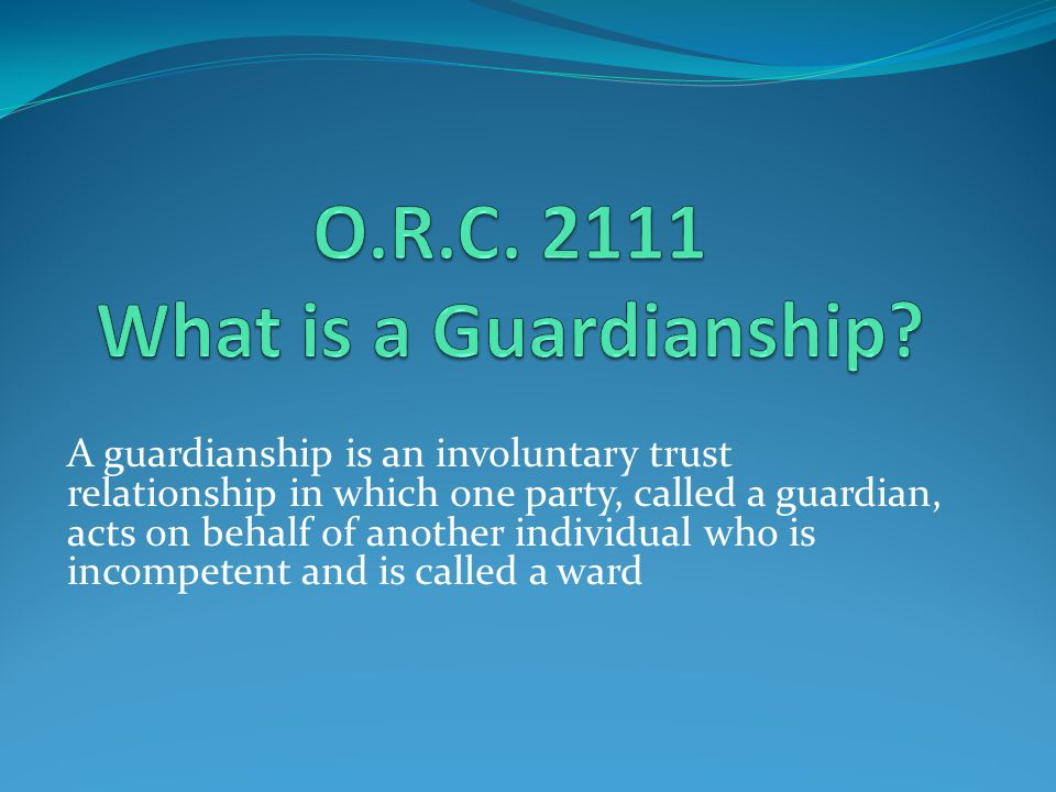 A guardianship is an involuntary trust relationship in which one party, called a guardian, acts on behalf of another individual who is incompetent and is called a ward