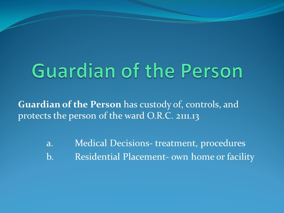 Guardian of the Person has custody of, controls, and protects the person of the ward O.R.C. 2111.13 a.Medical Decisions- treatment, procedures b.Resid