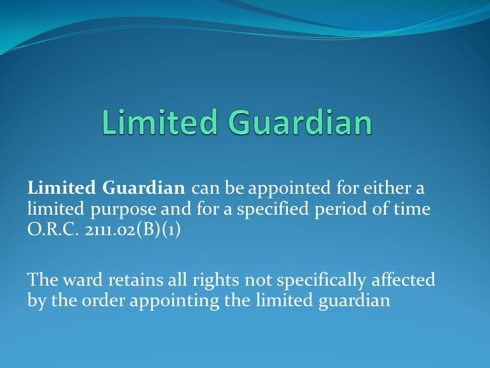 Limited Guardian can be appointed for either a limited purpose and for a specified period of time O.R.C.