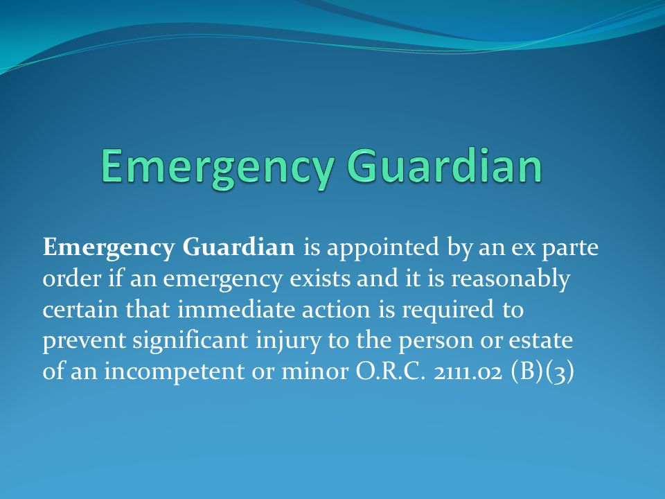 Emergency Guardian is appointed by an ex parte order if an emergency exists and it is reasonably certain that immediate action is required to prevent