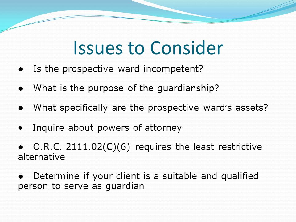 Issues to Consider ● Is the prospective ward incompetent? ● What is the purpose of the guardianship? ● What specifically are the prospective ward ' s