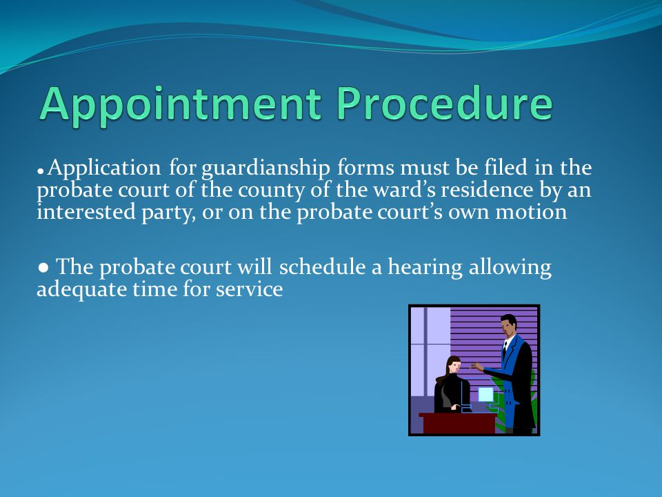 ● Application for guardianship forms must be filed in the probate court of the county of the ward's residence by an interested party, or on the probate court's own motion ● The probate court will schedule a hearing allowing adequate time for service